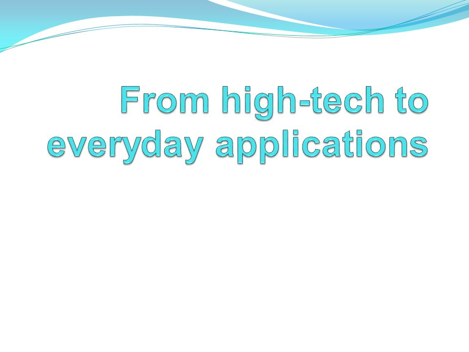 From high-tech to everyday applications