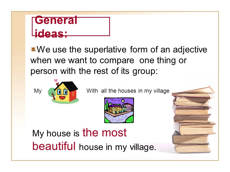 General ideas: We use the superlative form of an adjective when we want to compare one thing or person with the rest of its group: