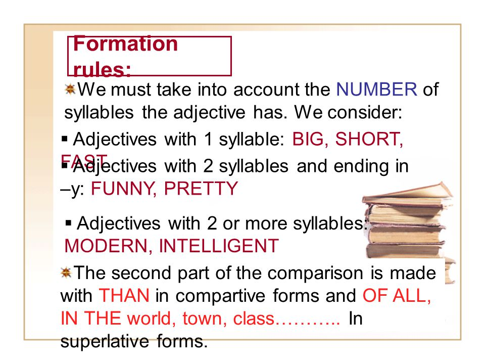 Formation rules: We must take into account the NUMBER of syllables the adjective has. We consider: Adjectives with 1 syllable: BIG, SHORT, FAST.