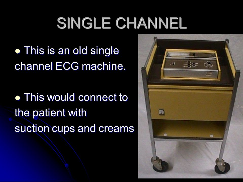 SINGLE CHANNEL This is an old single channel ECG machine.