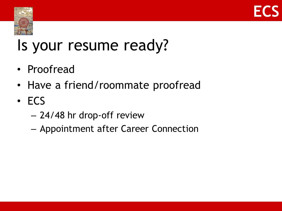 Is your resume ready Proofread Have a friend/roommate proofread ECS