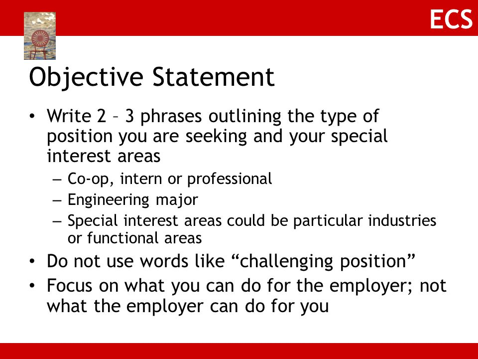 Objective Statement Write 2 – 3 phrases outlining the type of position you are seeking and your special interest areas.