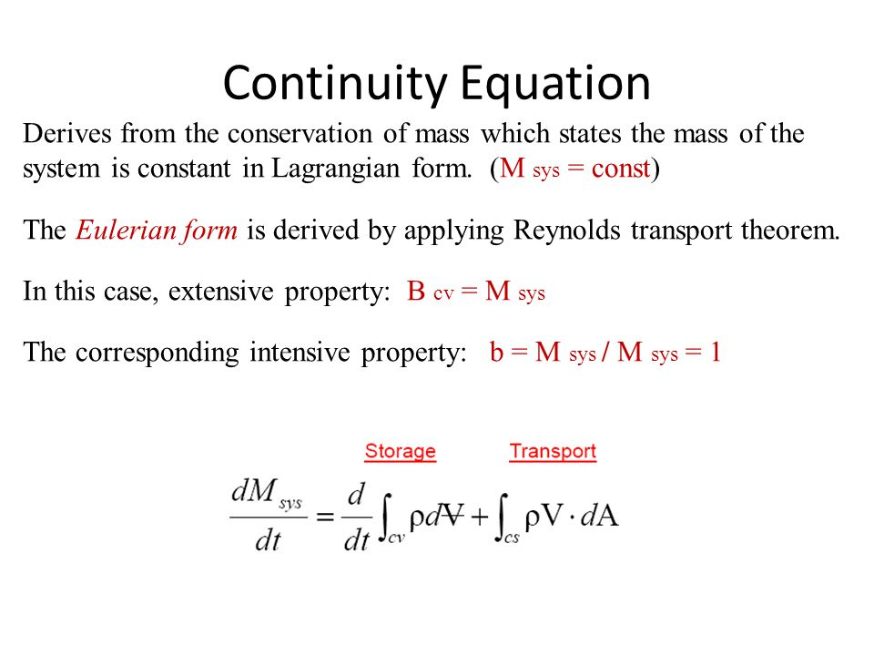 Continuity Equation Derives from the conservation of mass which states the mass of the system is constant in Lagrangian form. (M sys = const)