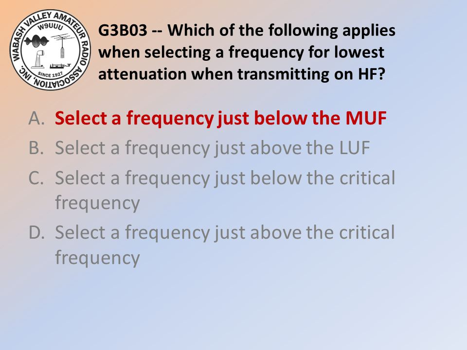 G3B03 -- Which of the following applies when selecting a frequency for lowest attenuation when transmitting on HF