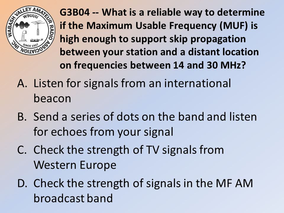 G3B04 -- What is a reliable way to determine if the Maximum Usable Frequency (MUF) is high enough to support skip propagation between your station and a distant location on frequencies between 14 and 30 MHz