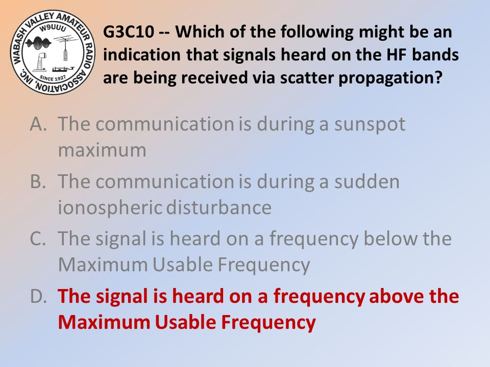 G3C10 -- Which of the following might be an indication that signals heard on the HF bands are being received via scatter propagation