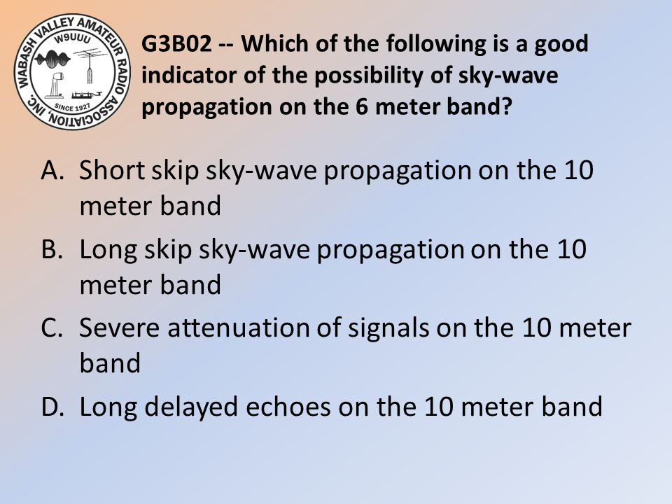 G3B02 -- Which of the following is a good indicator of the possibility of sky-wave propagation on the 6 meter band