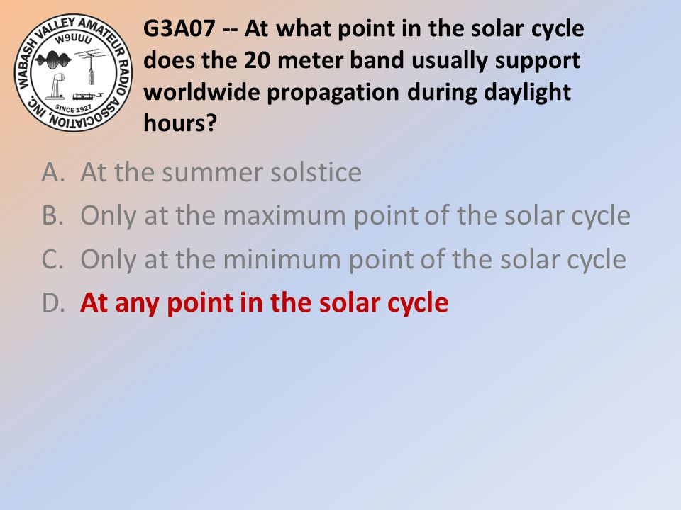 G3A07 -- At what point in the solar cycle does the 20 meter band usually support worldwide propagation during daylight hours
