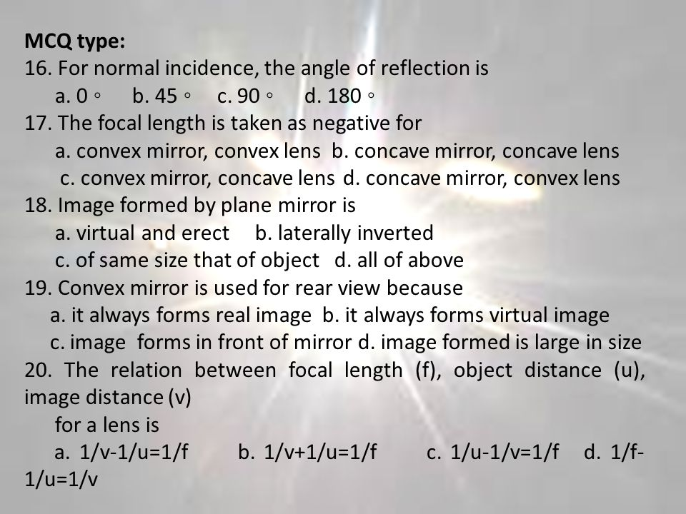 MCQ type: 16. For normal incidence, the angle of reflection is. a. 0 ◦ b. 45 ◦ c. 90 ◦ d. 180 ◦