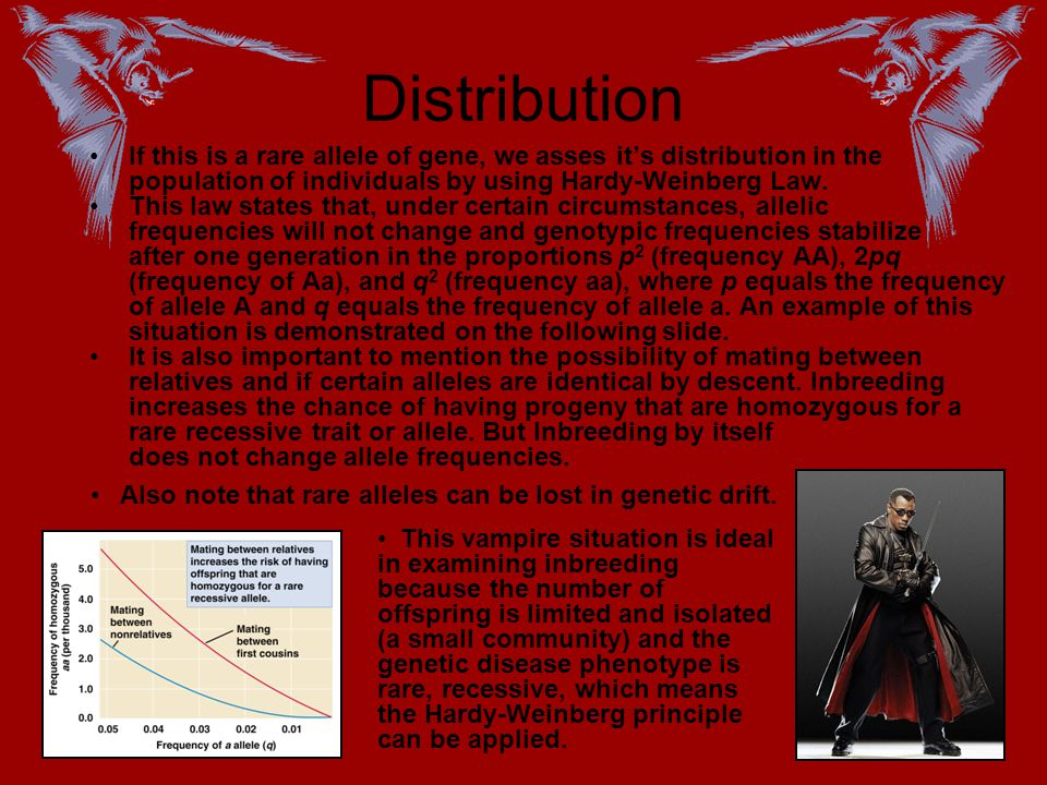 Distribution If this is a rare allele of gene, we asses it's distribution in the population of individuals by using Hardy-Weinberg Law.