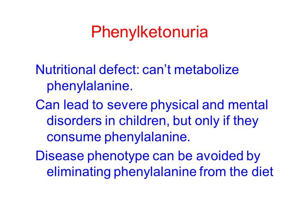 Phenylketonuria Nutritional defect: can't metabolize phenylalanine.