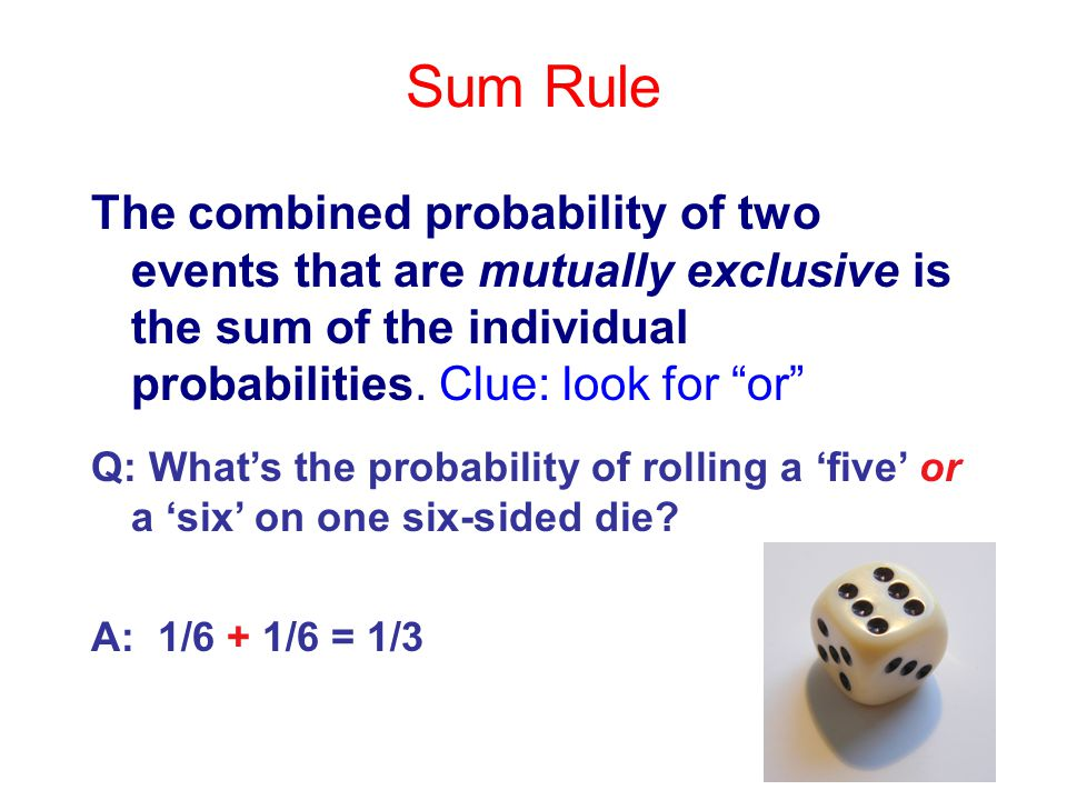 Sum Rule The combined probability of two events that are mutually exclusive is the sum of the individual probabilities. Clue: look for or