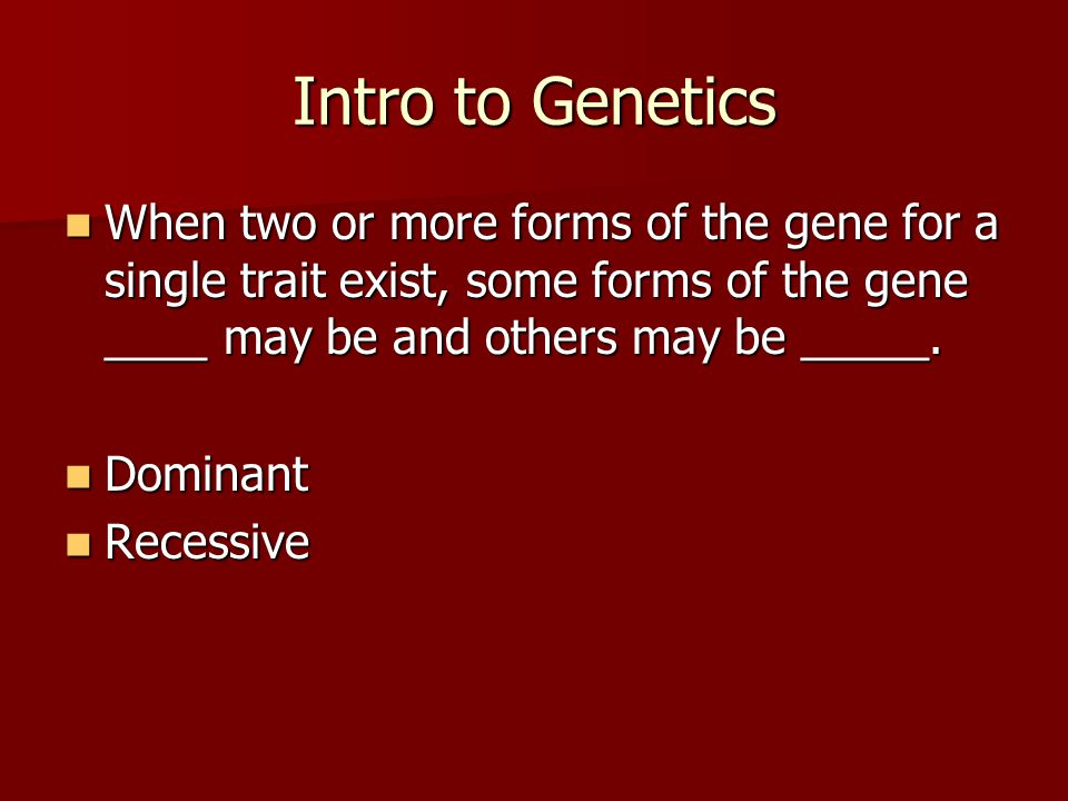 Intro to Genetics When two or more forms of the gene for a single trait exist, some forms of the gene ____ may be and others may be _____.