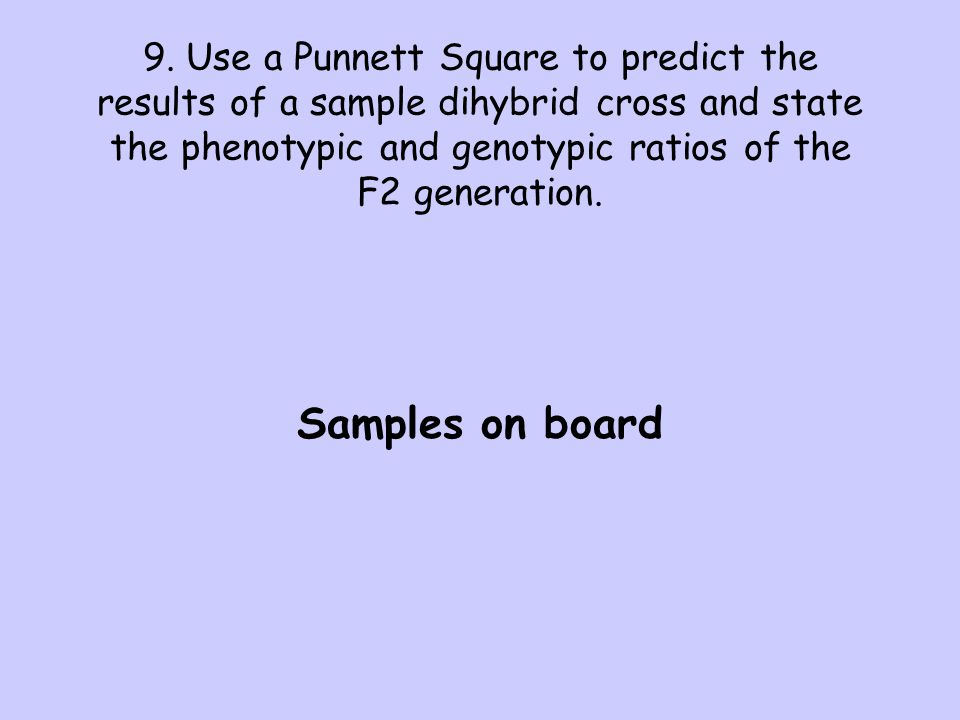 9. Use a Punnett Square to predict the results of a sample dihybrid cross and state the phenotypic and genotypic ratios of the F2 generation.