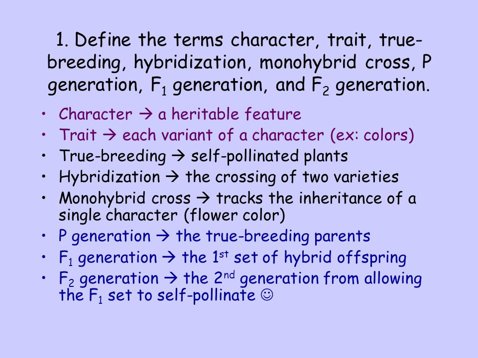 1. Define the terms character, trait, true-breeding, hybridization, monohybrid cross, P generation, F1 generation, and F2­ generation.
