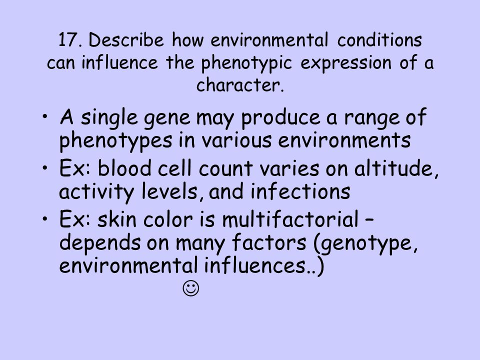 17. Describe how environmental conditions can influence the phenotypic expression of a character.