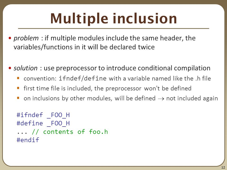 Multiple inclusion problem : if multiple modules include the same header, the variables/functions in it will be declared twice.