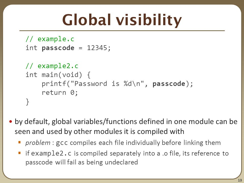 Global visibility // example.c. int passcode = 12345; // example2.c. int main(void) { printf( Password is %d\n , passcode);