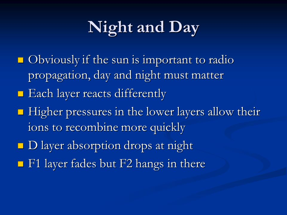 Night and Day Obviously if the sun is important to radio propagation, day and night must matter. Each layer reacts differently.
