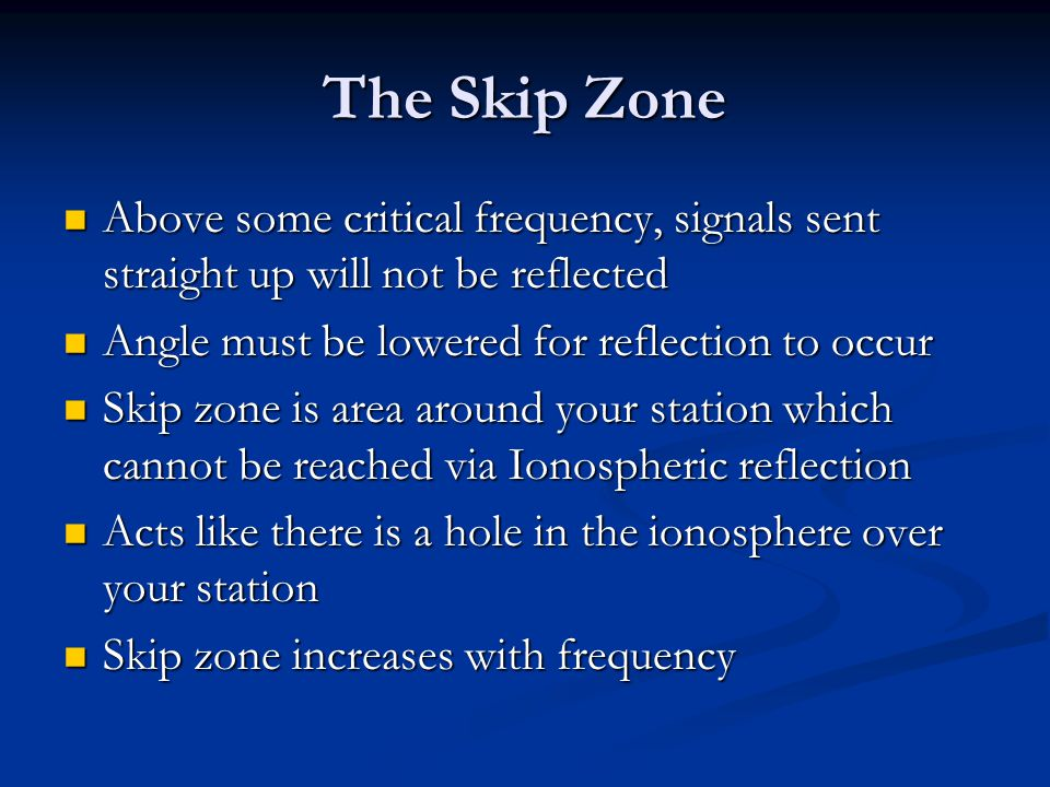 The Skip Zone Above some critical frequency, signals sent straight up will not be reflected. Angle must be lowered for reflection to occur.
