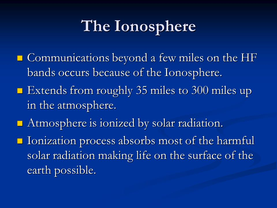 The Ionosphere Communications beyond a few miles on the HF bands occurs because of the Ionosphere.