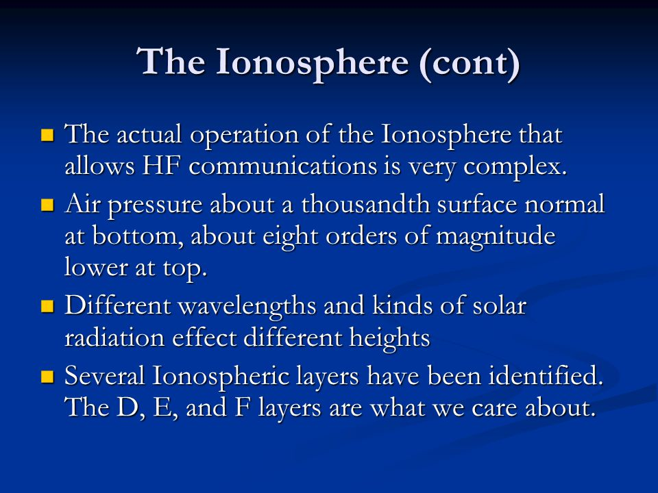 The Ionosphere (cont) The actual operation of the Ionosphere that allows HF communications is very complex.