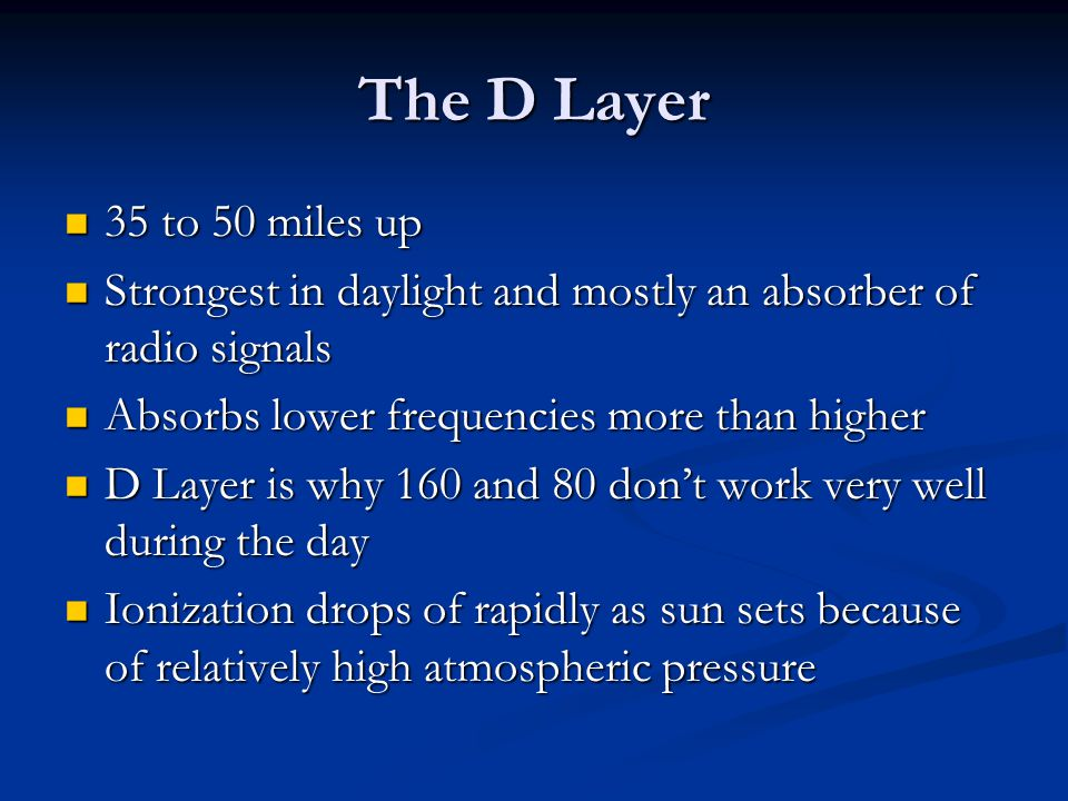 The D Layer 35 to 50 miles up. Strongest in daylight and mostly an absorber of radio signals. Absorbs lower frequencies more than higher.
