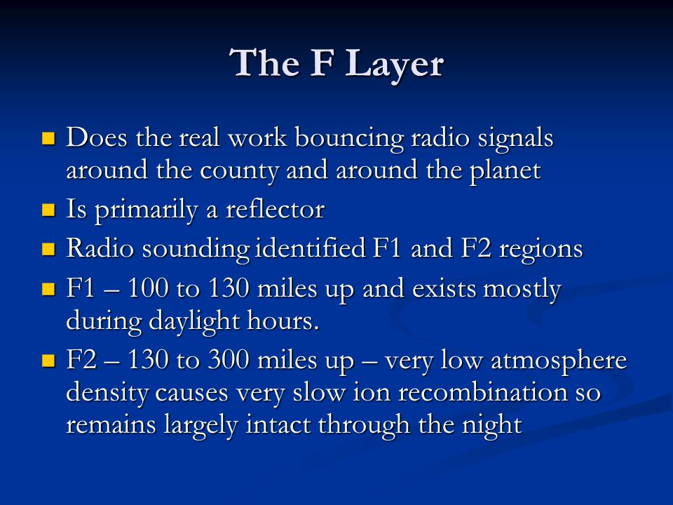The F Layer Does the real work bouncing radio signals around the county and around the planet. Is primarily a reflector.