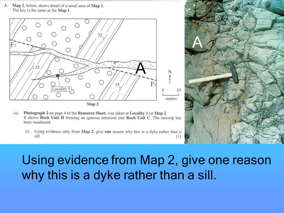 A A Using evidence from Map 2, give one reason why this is a dyke rather than a sill.