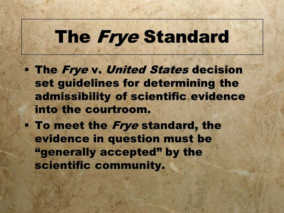 The Frye Standard The Frye v. United States decision set guidelines for determining the admissibility of scientific evidence into the courtroom.