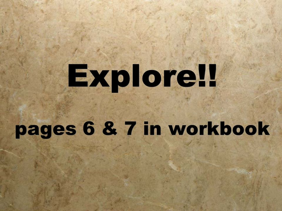 Explore!! pages 6 & 7 in workbook