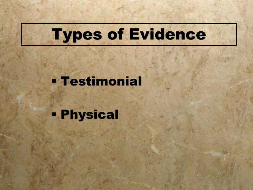 Types of Evidence Testimonial Physical