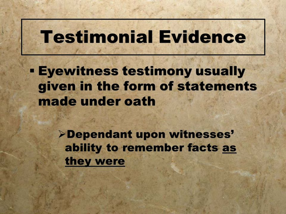 Testimonial Evidence Eyewitness testimony usually given in the form of statements made under oath.