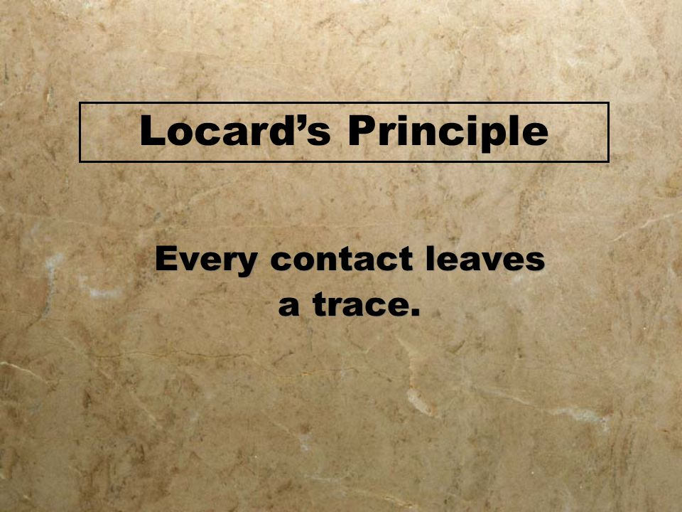 Locard's Principle Every contact leaves a trace.