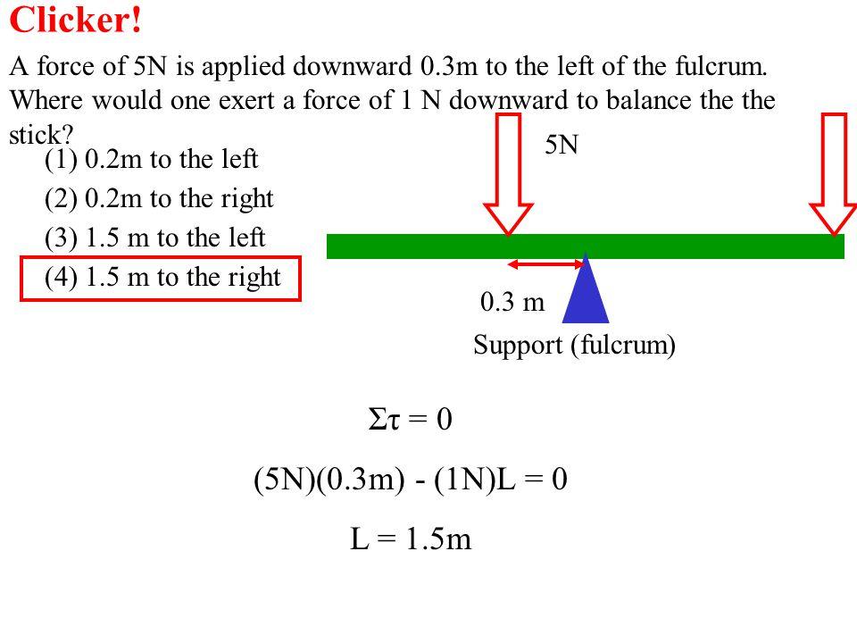 Clicker! Στ = 0 (5N)(0.3m) - (1N)L = 0 L = 1.5m