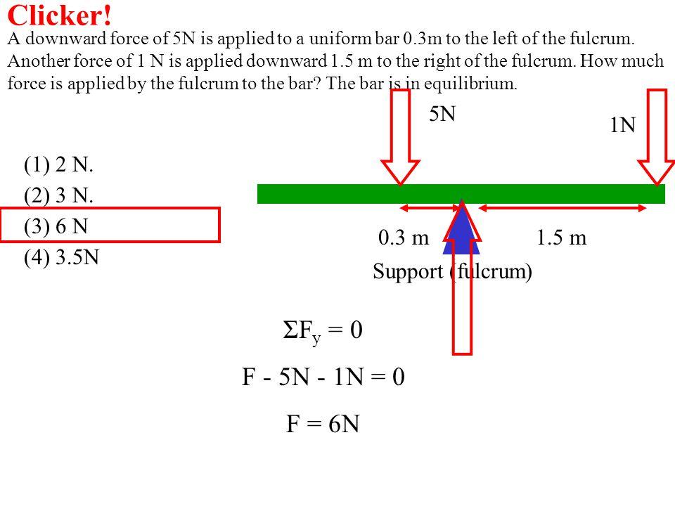 Clicker! ΣFy = 0 F - 5N - 1N = 0 F = 6N 5N 1N (1) 2 N. (2) 3 N.