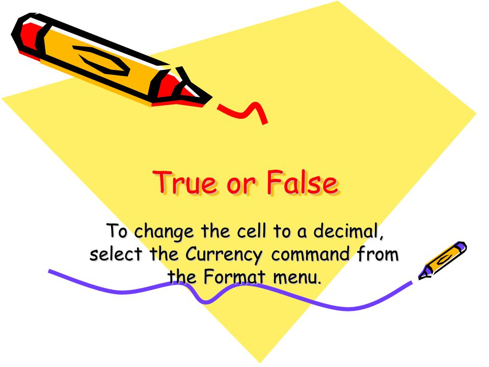 True or False To change the cell to a decimal, select the Currency command from the Format menu.