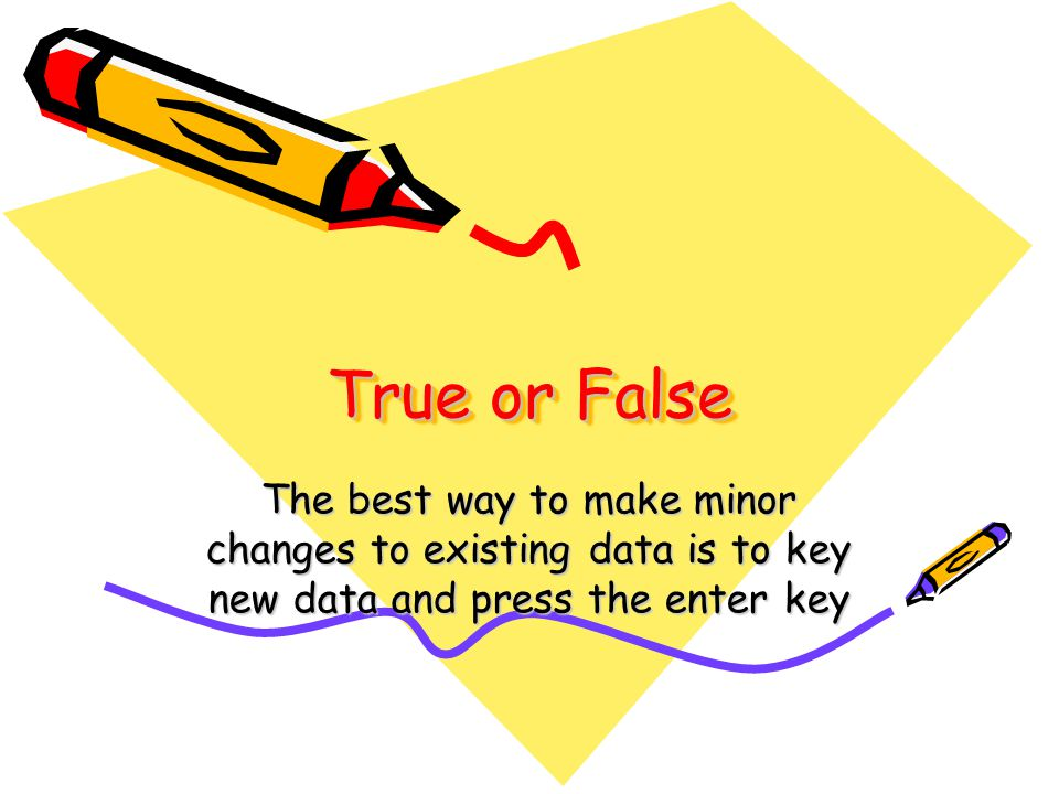 True or False The best way to make minor changes to existing data is to key new data and press the enter key.
