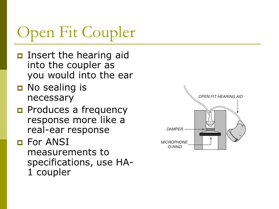 Open Fit Coupler Insert the hearing aid into the coupler as you would into the ear. No sealing is necessary.