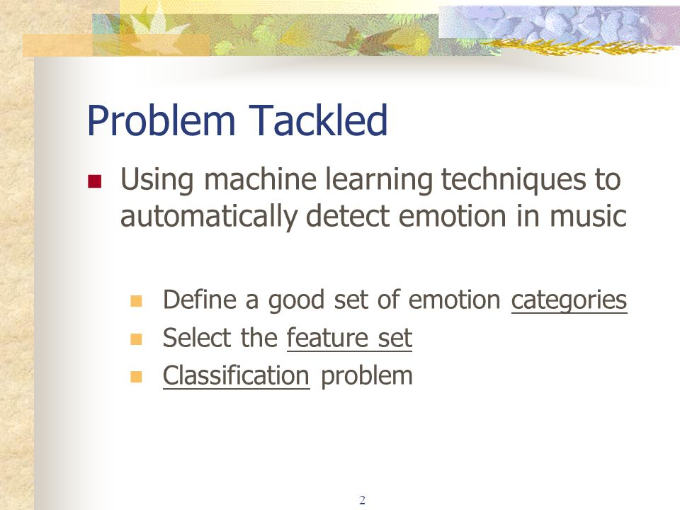 Problem Tackled Using machine learning techniques to automatically detect emotion in music. Define a good set of emotion categories.