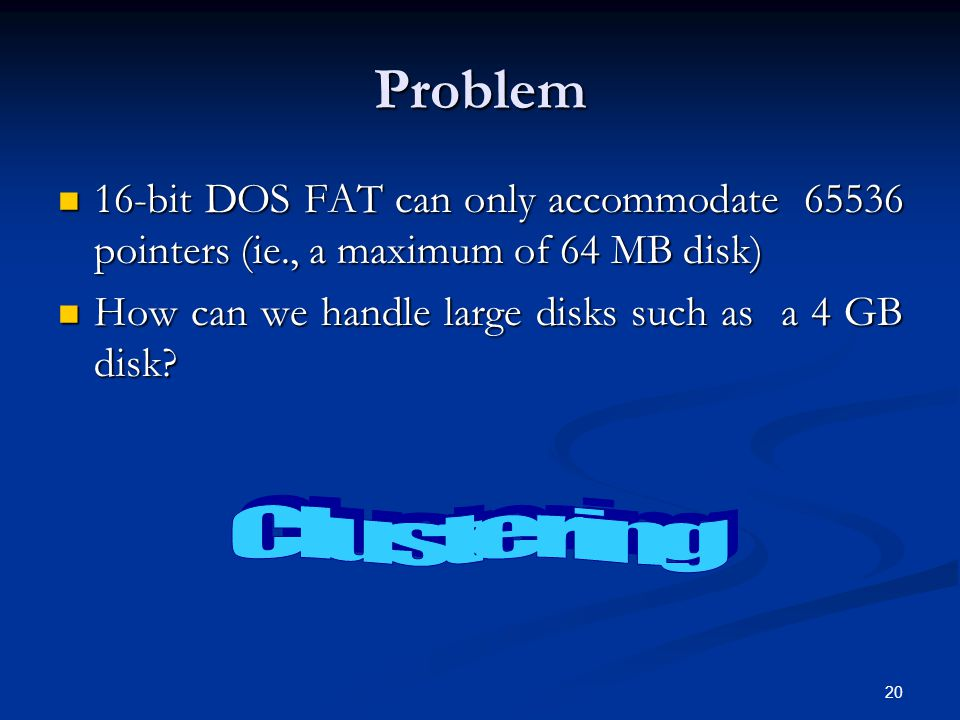 Problem 16-bit DOS FAT can only accommodate 65536 pointers (ie., a maximum of 64 MB disk) How can we handle large disks such as a 4 GB disk