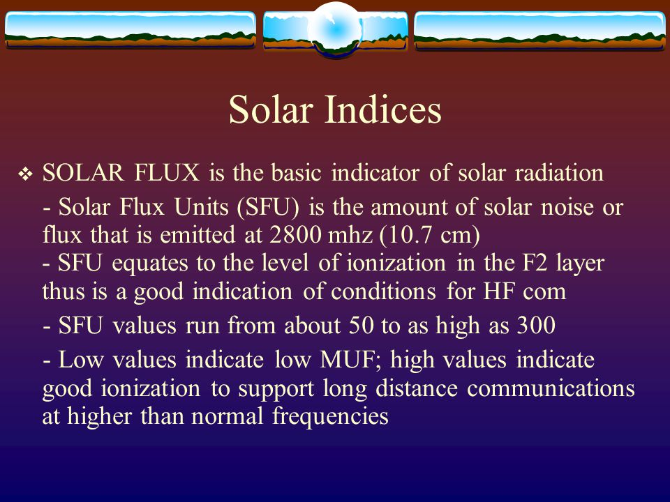 Solar Indices SOLAR FLUX is the basic indicator of solar radiation