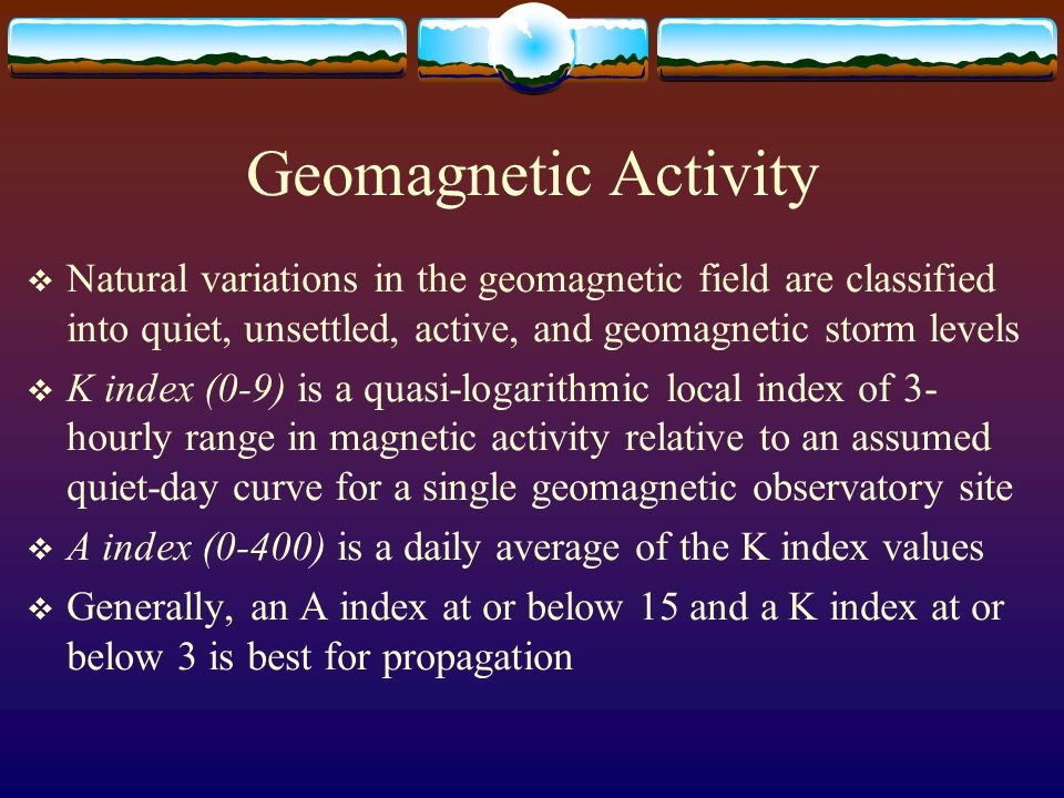 Geomagnetic Activity Natural variations in the geomagnetic field are classified into quiet, unsettled, active, and geomagnetic storm levels.