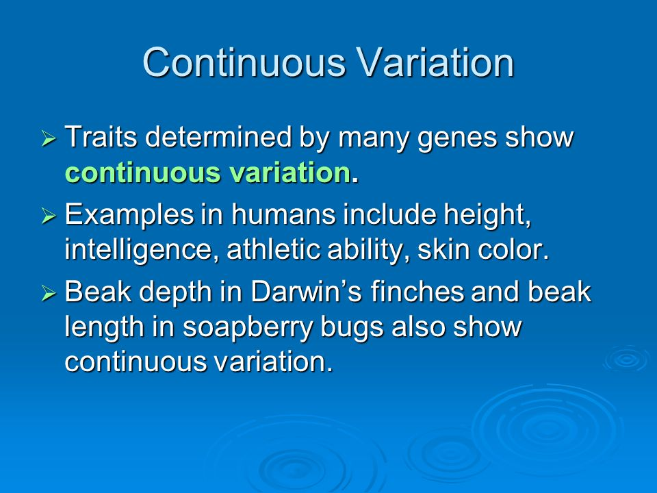 Continuous Variation Traits determined by many genes show continuous variation.