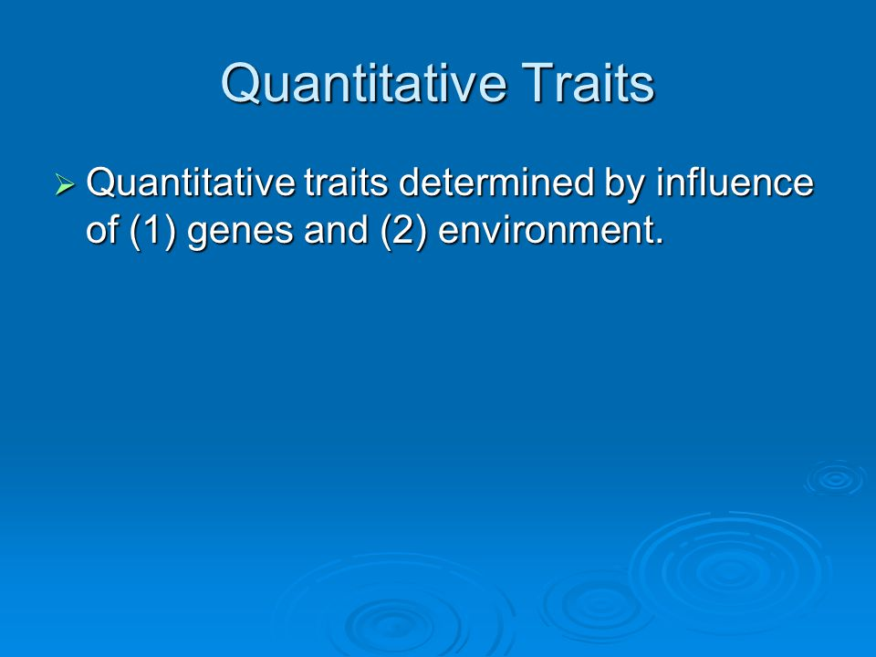 Quantitative Traits Quantitative traits determined by influence of (1) genes and (2) environment.