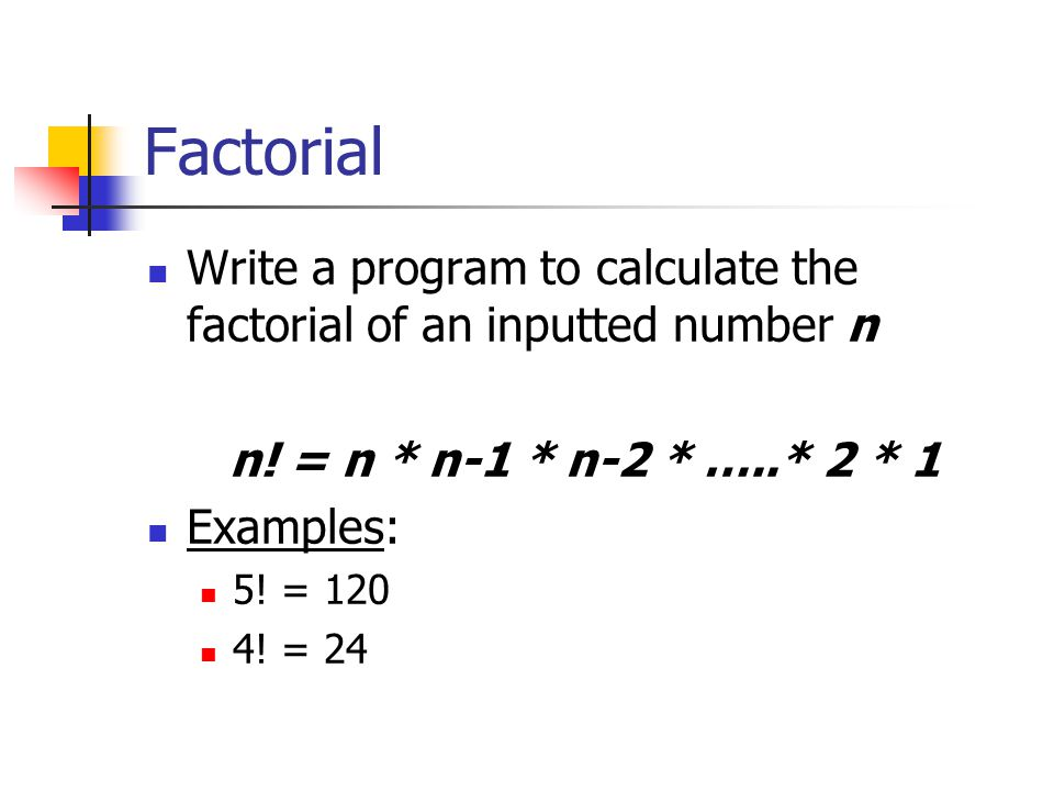 Factorial Write a program to calculate the factorial of an inputted number n. n! = n * n-1 * n-2 * …..* 2 * 1.