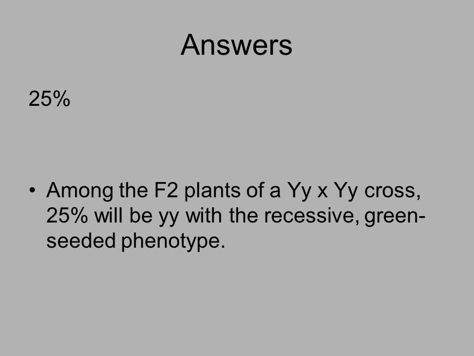 Answers 25% Among the F2 plants of a Yy x Yy cross, 25% will be yy with the recessive, green-seeded phenotype.