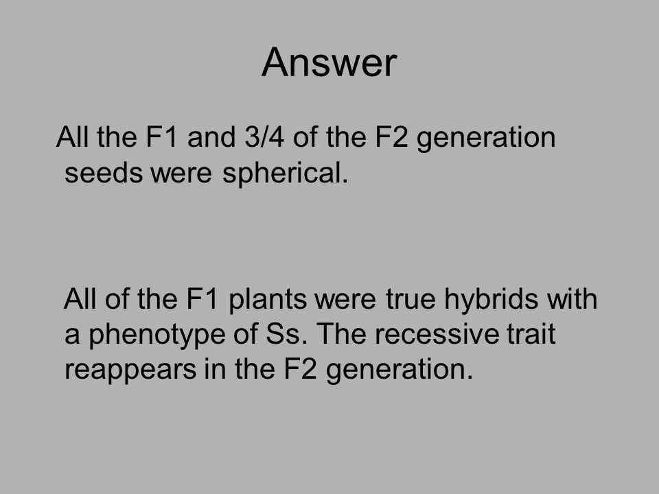 Answer All the F1 and 3/4 of the F2 generation seeds were spherical.