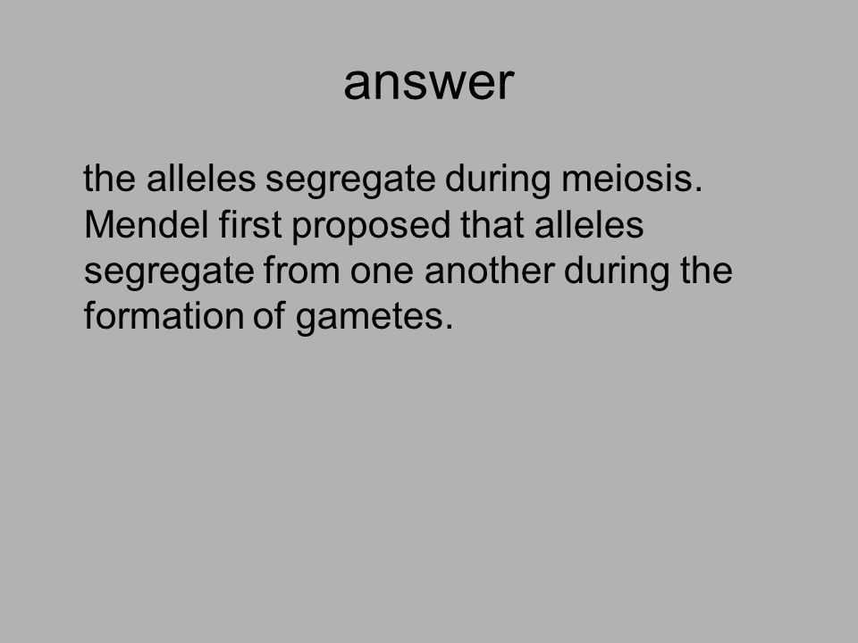 answer the alleles segregate during meiosis.