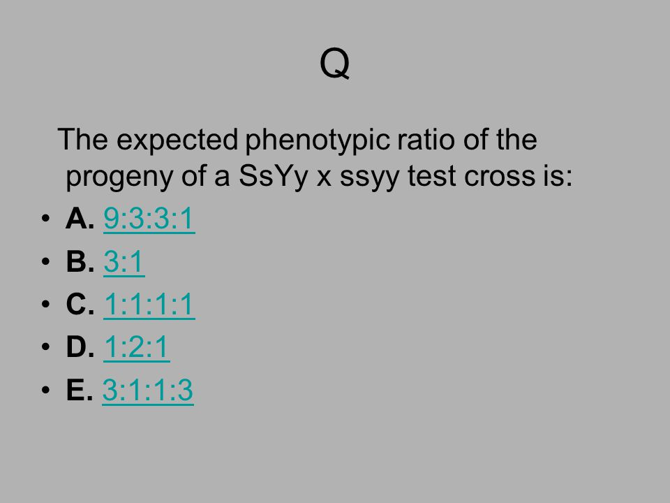 Q The expected phenotypic ratio of the progeny of a SsYy x ssyy test cross is: A. 9:3:3:1. B. 3:1.
